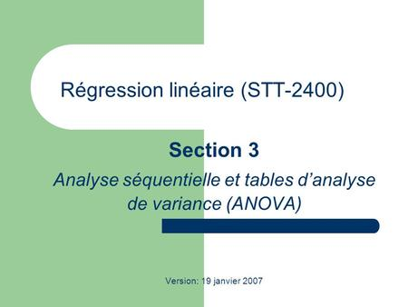 Régression linéaire (STT-2400) Section 3 Analyse séquentielle et tables danalyse de variance (ANOVA) Version: 19 janvier 2007.