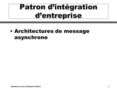 Semaine 8: Java 2, Enterprise Edition1 Patron dintégration dentreprise Architectures de message asynchrone.