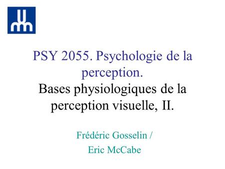 PSY 2055. Psychologie de la perception. Bases physiologiques de la perception visuelle, II. Frédéric Gosselin / Eric McCabe.