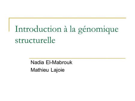 Introduction à la génomique structurelle Nadia El-Mabrouk Mathieu Lajoie.