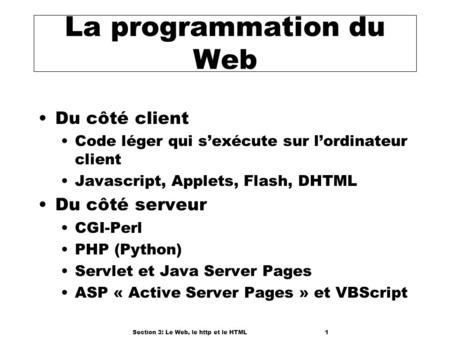 Section 3: Le Web, le http et le HTML1 La programmation du Web Du côté client Code léger qui sexécute sur lordinateur client Javascript, Applets, Flash,