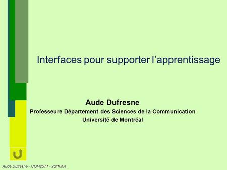 Aude Dufresne - COM2571 - 26/10/04 Interfaces pour supporter lapprentissage Aude Dufresne Professeure Département des Sciences de la Communication Université.