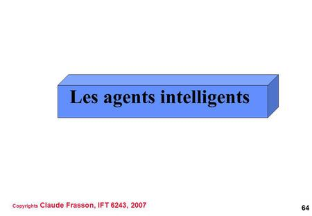 64 Les agents intelligents Copyrights Claude Frasson, IFT 6243, 2007.
