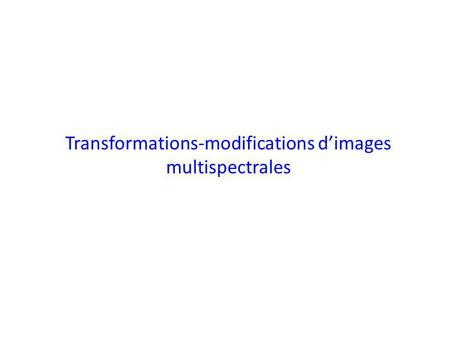 Transformations-modifications dimages multispectrales.