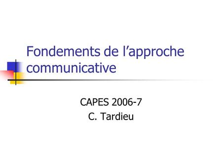Fondements de lapproche communicative CAPES 2006-7 C. Tardieu.