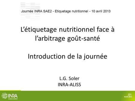 .01 10-04-2013 Létiquetage nutritionnel face à larbitrage goût-santé Introduction de la journée L.G. Soler INRA-ALISS Journée INRA SAE2 - Etiquetage nutritionnel.