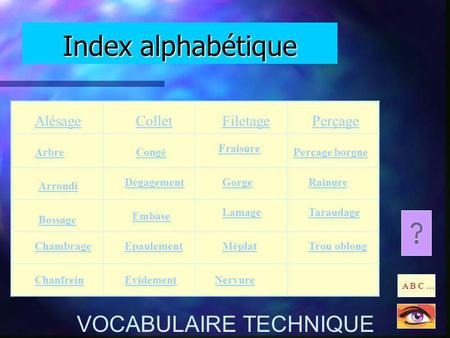 Index alphabétique A B C … VOCABULAIRE TECHNIQUE Alésage Arbre Arrondi Bossage Chambrage Chanfrein Dégagement Embase Epaulement Evidement Méplat Nervure.