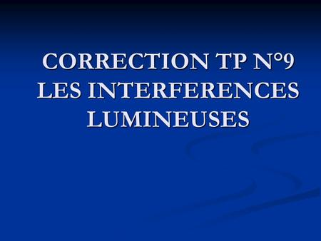 CORRECTION TP N°9 LES INTERFERENCES LUMINEUSES