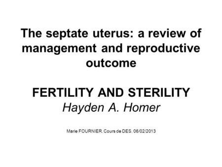 The septate uterus: a review of management and reproductive outcome FERTILITY AND STERILITY Hayden A. Homer Marie FOURNIER. Cours de DES. 06/02/2013.