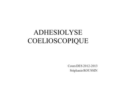 ADHESIOLYSE COELIOSCOPIQUE Cours DES 2012-2013 Stéphanie ROUSSIN.