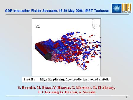 Part II : High-Re pitching flow prediction around airfoils GDR Interaction Fluide-Structure, 18-19 May 2006, IMFT, Toulouse S. Bourdet, M. Braza, Y. Hoarau,