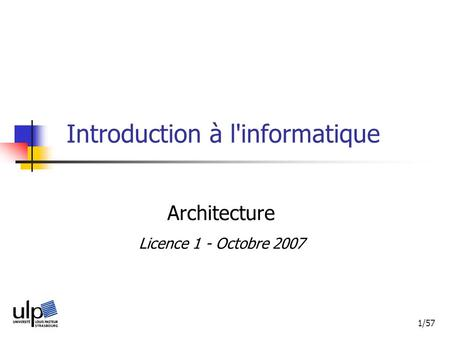 1/57 Introduction à l'informatique Architecture Licence 1 - Octobre 2007.
