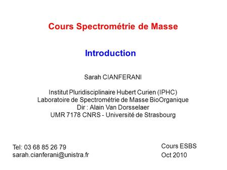 Cours Spectrométrie de Masse Cours ESBS Oct 2010 Introduction Sarah CIANFERANI Institut Pluridisciplinaire Hubert Curien (IPHC) Laboratoire de Spectrométrie.