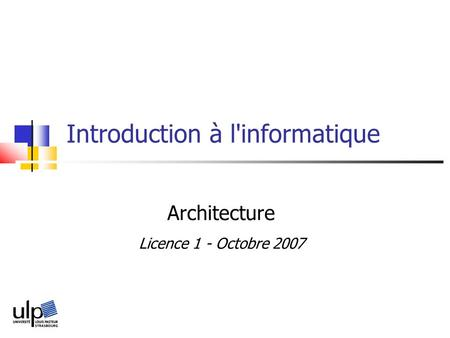 Introduction à l'informatique Architecture Licence 1 - Octobre 2007.