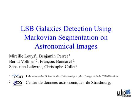 LSB Galaxies Detection Using Markovian Segmentation on Astronomical Images Mireille Louys 1, Benjamin Perret 1 Bernd Vollmer 2, François Bonnarel 2 Sebastien.