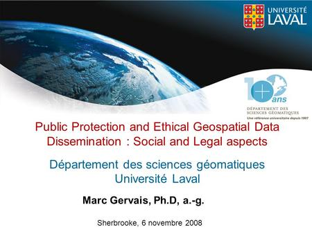 Public Protection and Ethical Geospatial Data Dissemination : Social and Legal aspects Département des sciences géomatiques Université Laval Marc Gervais,