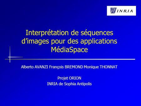 Interprétation de séquences dimages pour des applications MédiaSpace Alberto AVANZI François BREMOND Monique THONNAT Projet ORION INRIA de Sophia Antipolis.