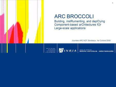 1 ARC BROCCOLI Building, instRumenting, and deplOying Component-based arChitectures fOr Large-scale applIcations Journées ARC/ADT, Bordeaux, 1er Octobre.