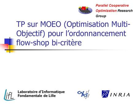 TP sur MOEO (Optimisation Multi- Objectif) pour lordonnancement flow-shop bi-critère Parallel Cooperative Optimization Research Group Laboratoire dInformatique.