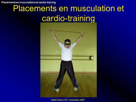 Placements en musculation et cardio-training Placements en musculations et cardio-training Didier Reiss GTF novembre 2007.