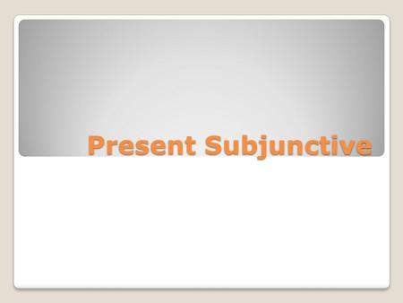 Present Subjunctive. The subjunctive is the mood of uncertainty, opinion, & emotion. Verbs in the subjunctive mood are generally used in the dependent.