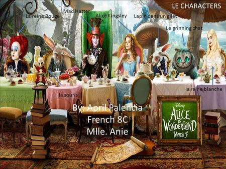 By: April Palencia French 8C Mlle. Anie LE CHARACTERS Le grinning chat Lapin dans un gilet Alice Kingsley Mad Hatter La reine Rouge la souris la reine.