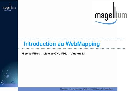Magellium - 24 rue Hermès – BP12113, 31521 Ramonville Saint-Agne Introduction au WebMapping Nicolas Ribot - Licence GNU FDL - Version 1.1.