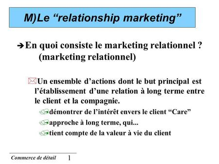 Commerce de détail 1 M)Le relationship marketing En quoi consiste le marketing relationnel ? (marketing relationnel) *Un ensemble dactions dont le but.