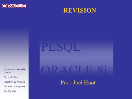 PLSQL ORACLE 8i Connecter VB à BD Oracle Les collections Question de révision Les blocs anonymes Les triggers REVISION Par : Joël Huot.