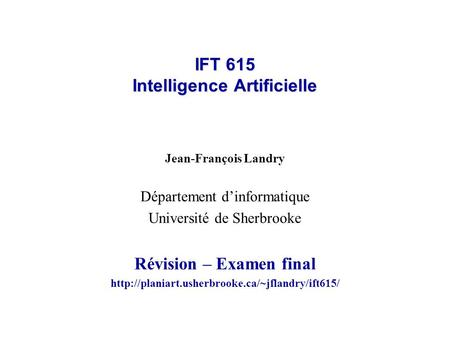 IFT 615 Intelligence Artificielle Jean-François Landry Département dinformatique Université de Sherbrooke Révision – Examen final