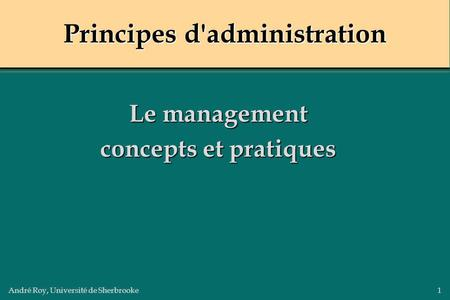 André Roy, Université de Sherbrooke1 Principes d'administration Le management concepts et pratiques.