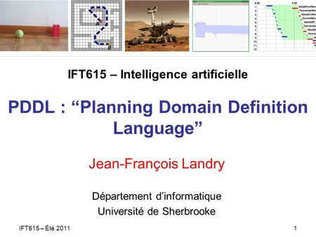 IFT615 – Intelligence artificielle PDDL : Planning Domain Definition Language Jean-François Landry Département dinformatique Université de Sherbrooke IFT615.
