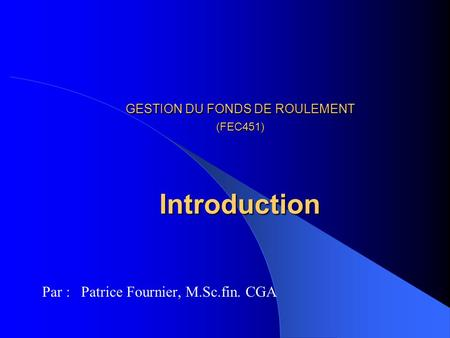 GESTION DU FONDS DE ROULEMENT (FEC451) Introduction Par : Patrice Fournier, M.Sc.fin. CGA.