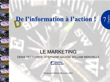 7 Chapitre LE MARKETING DENIS PETTIGREW, STÉPHANE GAUVIN, WILLIAM MENVIELLE Réalisé par William Menvielle, 2003 D De linformation à laction !