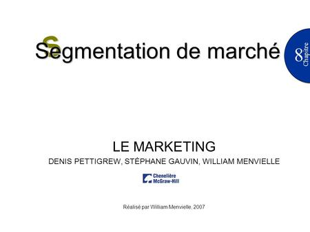 8 Chapitre LE MARKETING DENIS PETTIGREW, STÉPHANE GAUVIN, WILLIAM MENVIELLE Réalisé par William Menvielle, 2007 S Segmentation de marché.