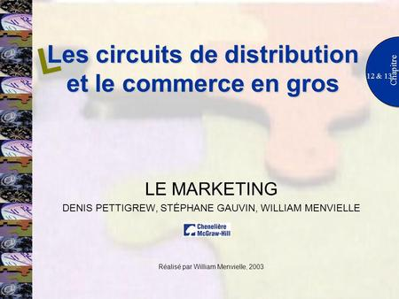 Les circuits de distribution et le commerce en gros 12 & 13 Chapitre LE MARKETING DENIS PETTIGREW, STÉPHANE GAUVIN, WILLIAM MENVIELLE Réalisé par William.