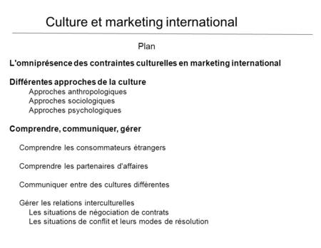 Culture et marketing international Plan L'omniprésence des contraintes culturelles en marketing international Différentes approches de la culture Approches.