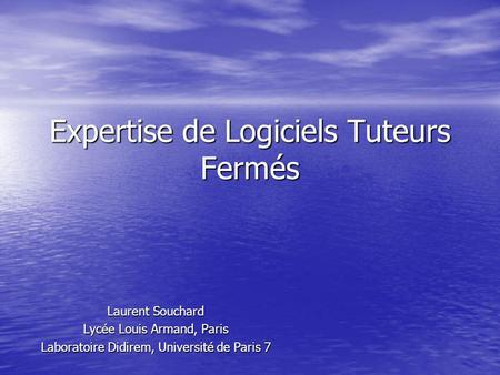 Expertise de Logiciels Tuteurs Fermés Laurent Souchard Lycée Louis Armand, Paris Laboratoire Didirem, Université de Paris 7.
