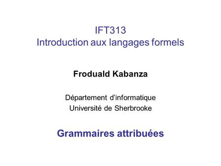 IFT313 Introduction aux langages formels Froduald Kabanza Département dinformatique Université de Sherbrooke Grammaires attribuées.