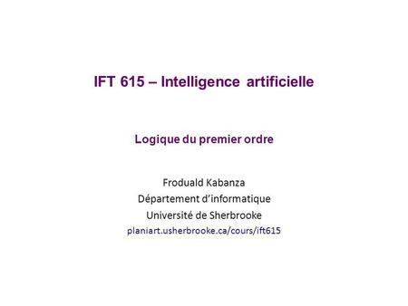 IFT 615 – Intelligence artificielle Logique du premier ordre Froduald Kabanza Département dinformatique Université de Sherbrooke planiart.usherbrooke.ca/cours/ift615.