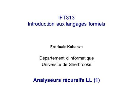 IFT313 Introduction aux langages formels Froduald Kabanza Département dinformatique Université de Sherbrooke Analyseurs récursifs LL (1)