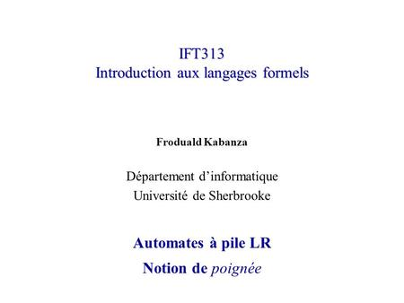 IFT313 Introduction aux langages formels Froduald Kabanza Département dinformatique Université de Sherbrooke Automates à pile LR Notion de poignée.
