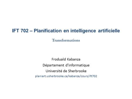 IFT 702 – Planification en intelligence artificielle Transformations Froduald Kabanza Département dinformatique Université de Sherbrooke planiart.usherbrooke.ca/kabanza/cours/ift702.