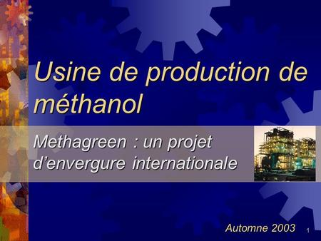 1 Usine de production de méthanol Methagreen : un projet denvergure internationale Automne 2003.
