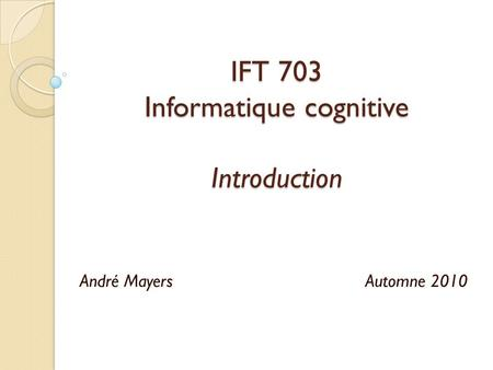 IFT 703 Informatique cognitive Introduction André Mayers Automne 2010.