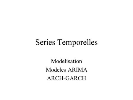 Modelisation Modeles ARIMA ARCH-GARCH Series Temporelles.