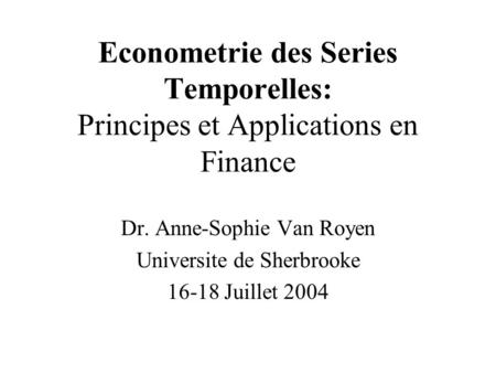 Econometrie des Series Temporelles: Principes et Applications en Finance Dr. Anne-Sophie Van Royen Universite de Sherbrooke 16-18 Juillet 2004.