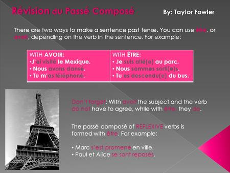 Révision d u Passé Composé By: Taylor Fowler There are two ways to make a sentence past tense. You can use être, or avoir, depending on the verb in the.
