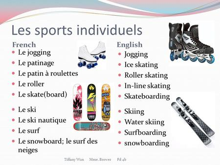 Les sports individuels French English Le jogging Le patinage Le patin à roulettes Le roller Le skate(board) Le ski Le ski nautique Le surf Le snowboard;
