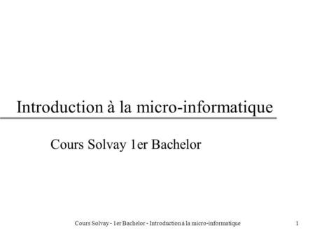 Cours Solvay - 1er Bachelor - Introduction à la micro-informatique1 Introduction à la micro-informatique Cours Solvay 1er Bachelor.